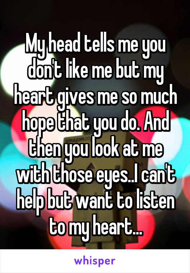 My head tells me you don't like me but my heart gives me so much hope that you do. And then you look at me with those eyes..I can't help but want to listen to my heart...