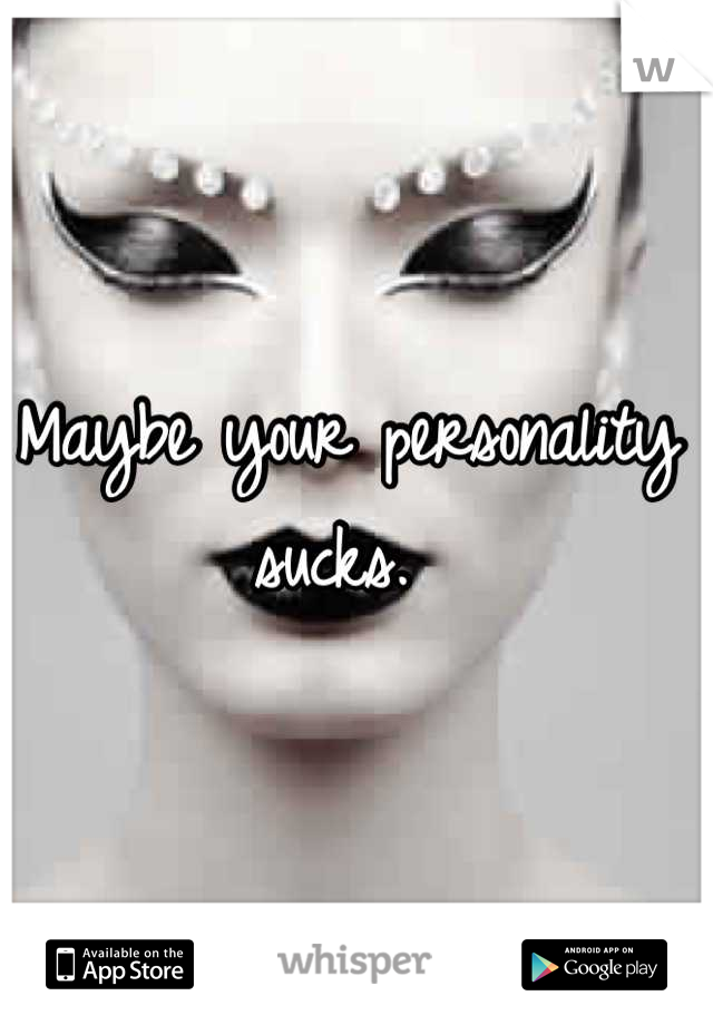 Maybe your personality sucks.