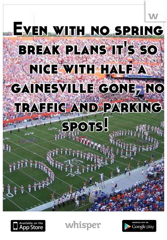 Even with no spring break plans it's so nice with half a gainesville gone, no traffic and parking spots!