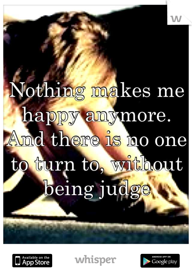 Nothing makes me happy anymore. And there is no one to turn to, without being judge