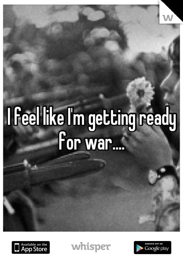I feel like I'm getting ready for war....