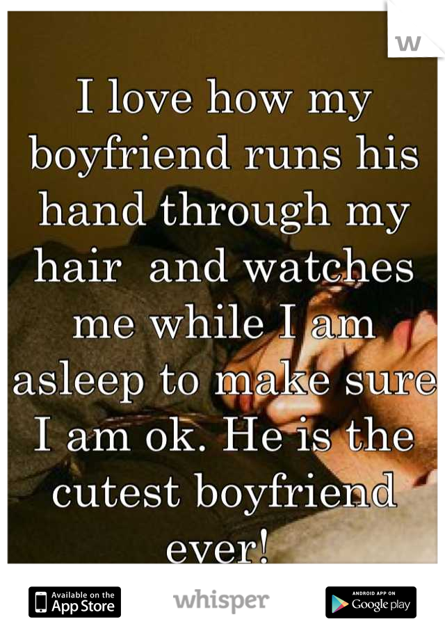 I love how my boyfriend runs his hand through my hair  and watches me while I am asleep to make sure I am ok. He is the cutest boyfriend ever!