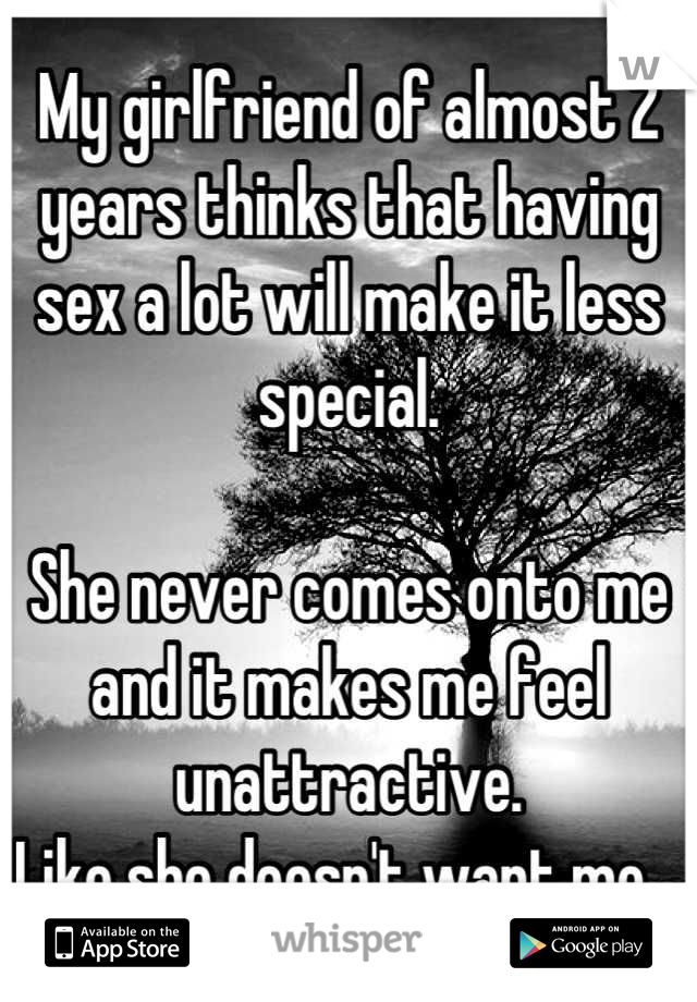 My girlfriend of almost 2 years thinks that having sex a lot will make it less special.   She never comes onto me and it makes me feel unattractive.  Like she doesn't want me.
