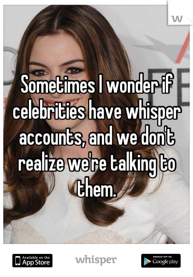 Sometimes I wonder if celebrities have whisper accounts, and we don't realize we're talking to them.