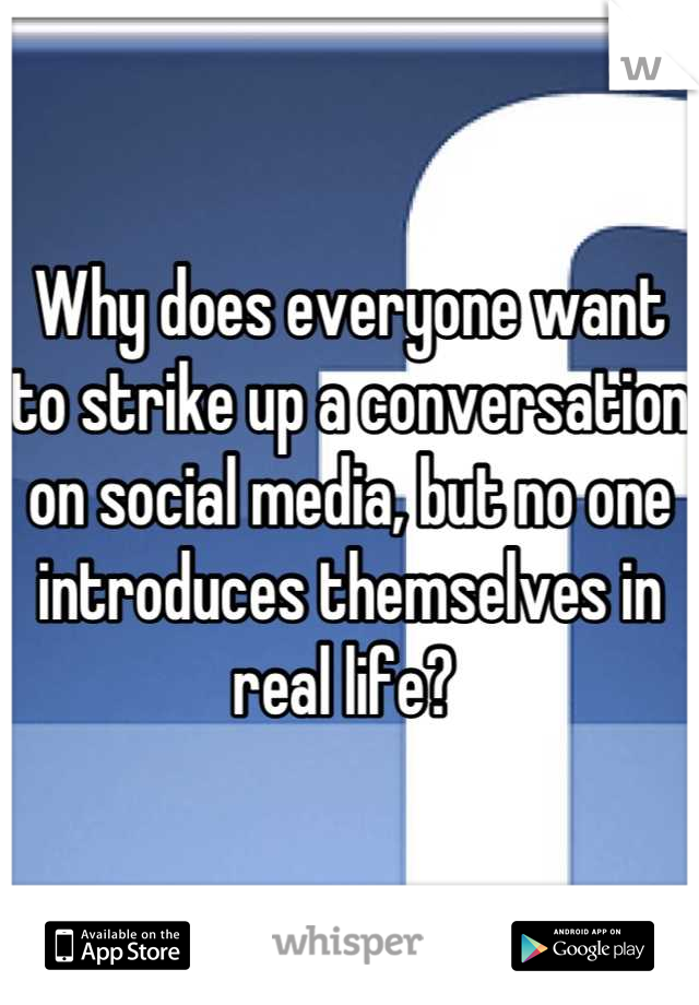 Why does everyone want to strike up a conversation on social media, but no one introduces themselves in real life?