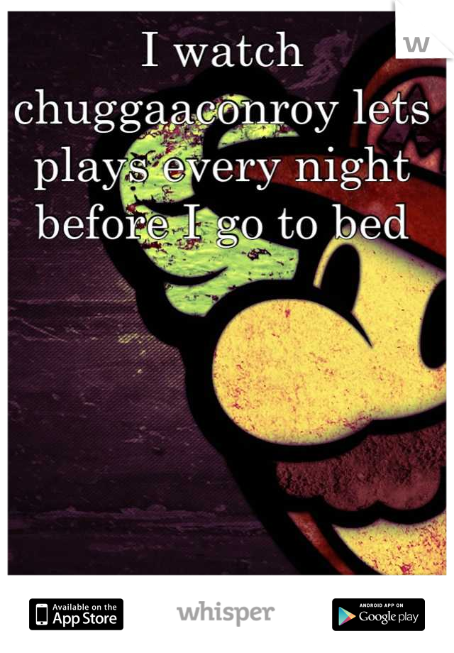 I watch chuggaaconroy lets plays every night before I go to bed