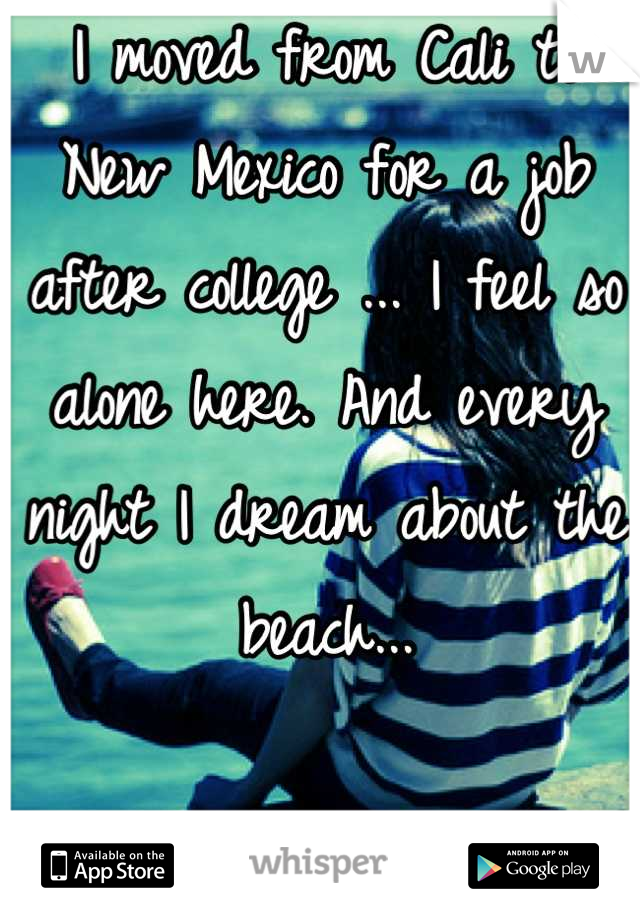 I moved from Cali to New Mexico for a job after college ... I feel so alone here. And every night I dream about the beach...