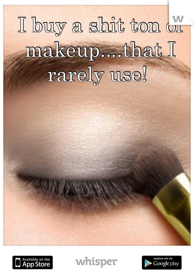 I buy a shit ton of makeup....that I rarely use!