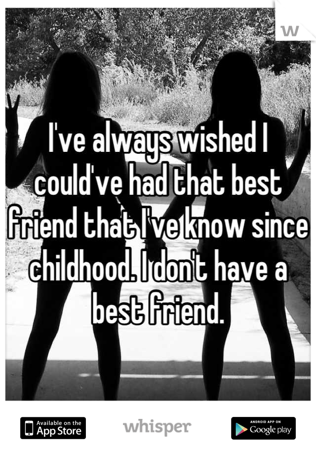 I've always wished I could've had that best friend that I've know since childhood. I don't have a best friend.