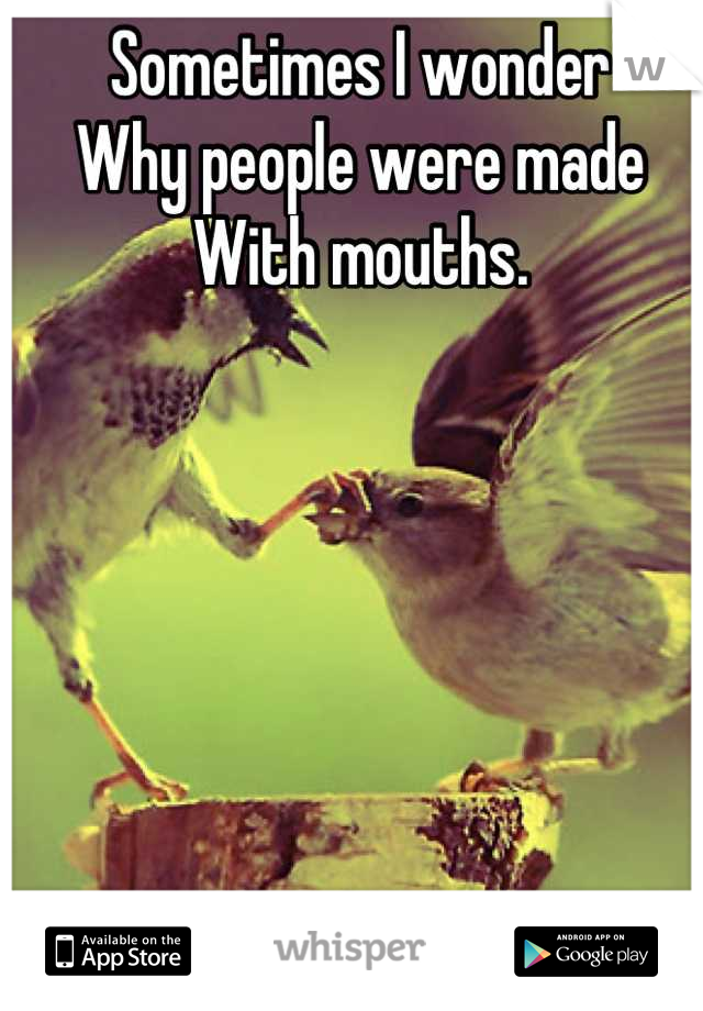 Sometimes I wonder Why people were made With mouths.