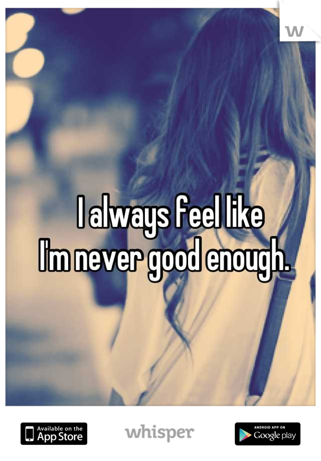 I always feel like  I'm never good enough.