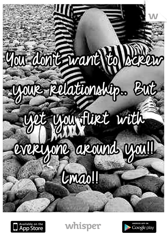 You don't want to screw your relationship.. But yet you flirt with everyone around you!! Lmao!!