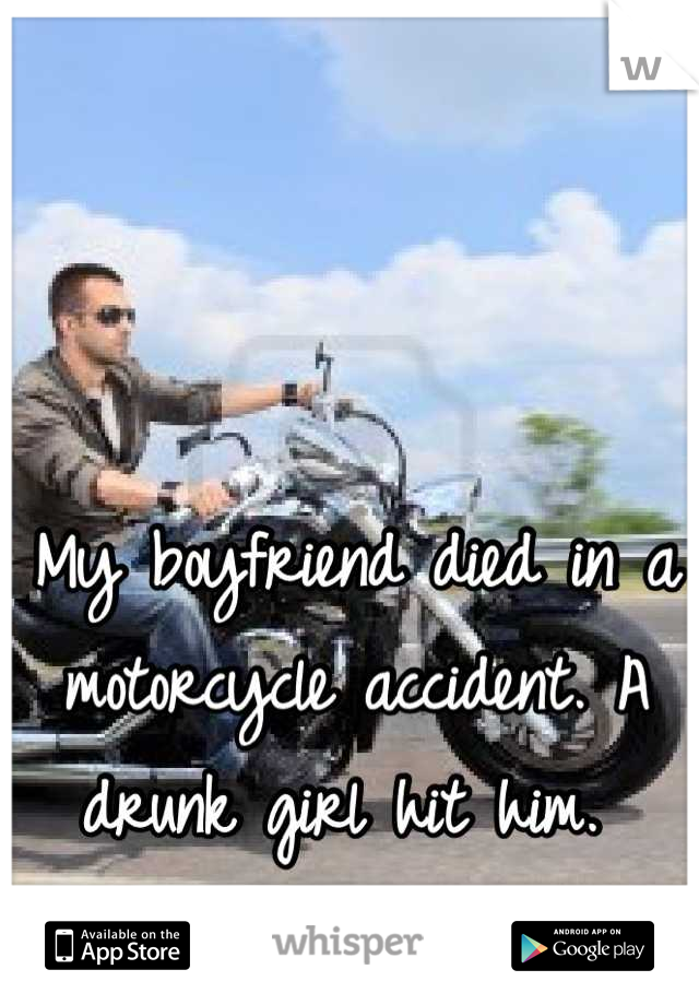 My boyfriend died in a motorcycle accident. A drunk girl hit him.