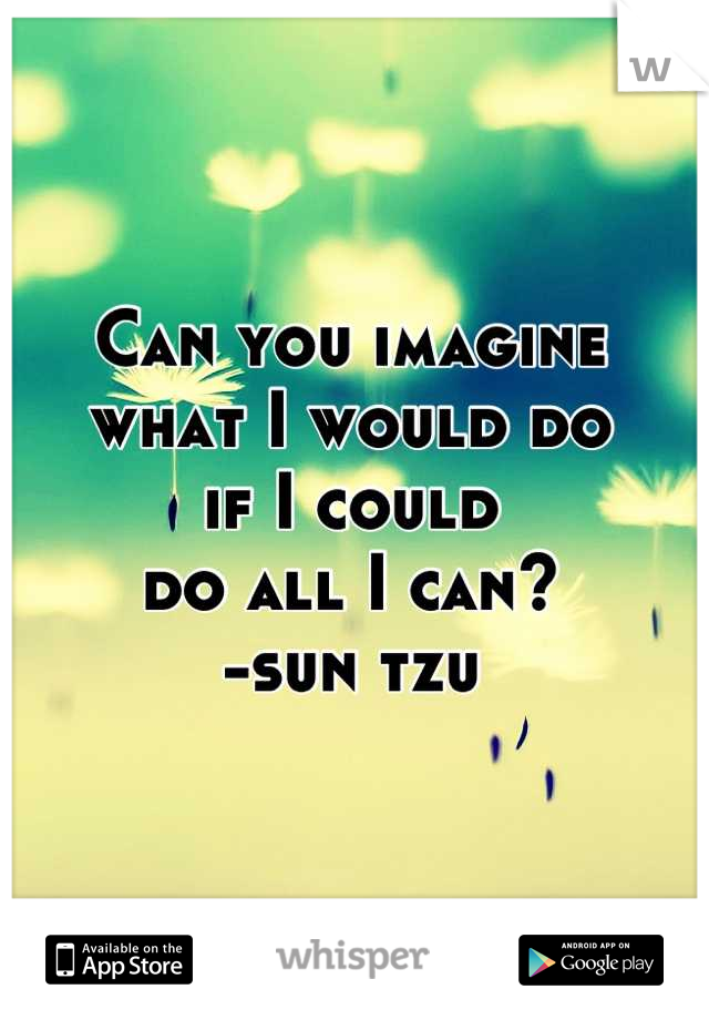 Can you imagine  what I would do  if I could  do all I can? -sun tzu