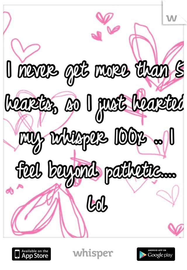 I never get more than 5 hearts, so I just hearted my whisper 100x .. I feel beyond pathetic.... Lol