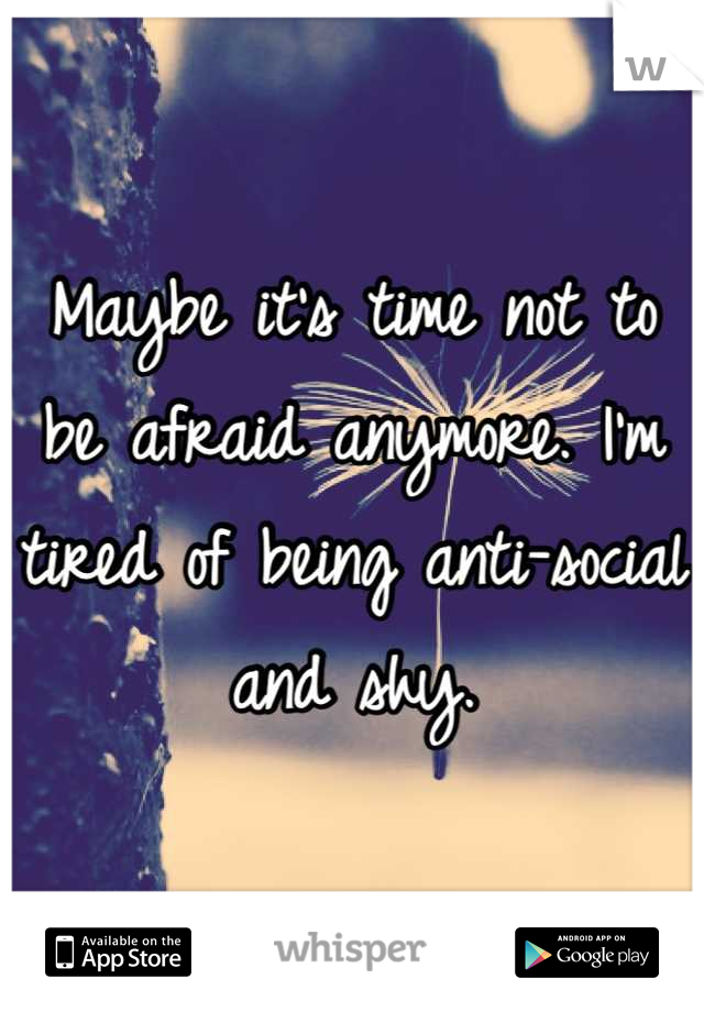 Maybe it's time not to be afraid anymore. I'm tired of being anti-social and shy.