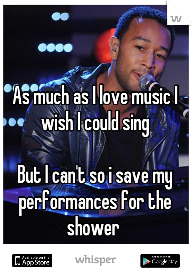 As much as I love music I wish I could sing   But I can't so i save my performances for the shower