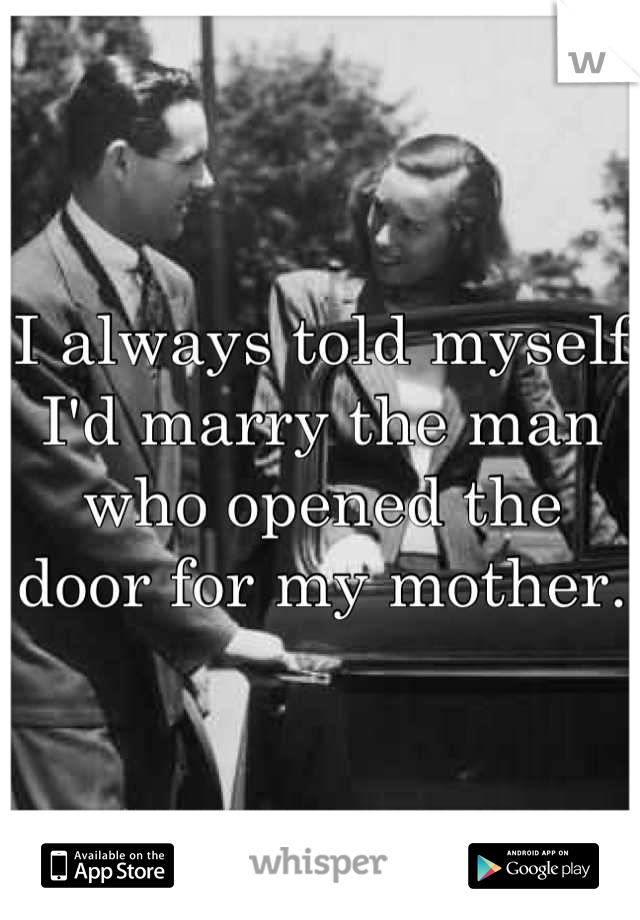 I always told myself I'd marry the man who opened the door for my mother.