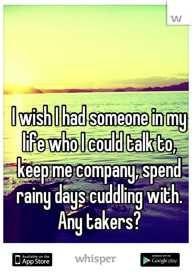 I wish I had someone in my life who I could talk to, keep me company, spend rainy days cuddling with. Any takers?