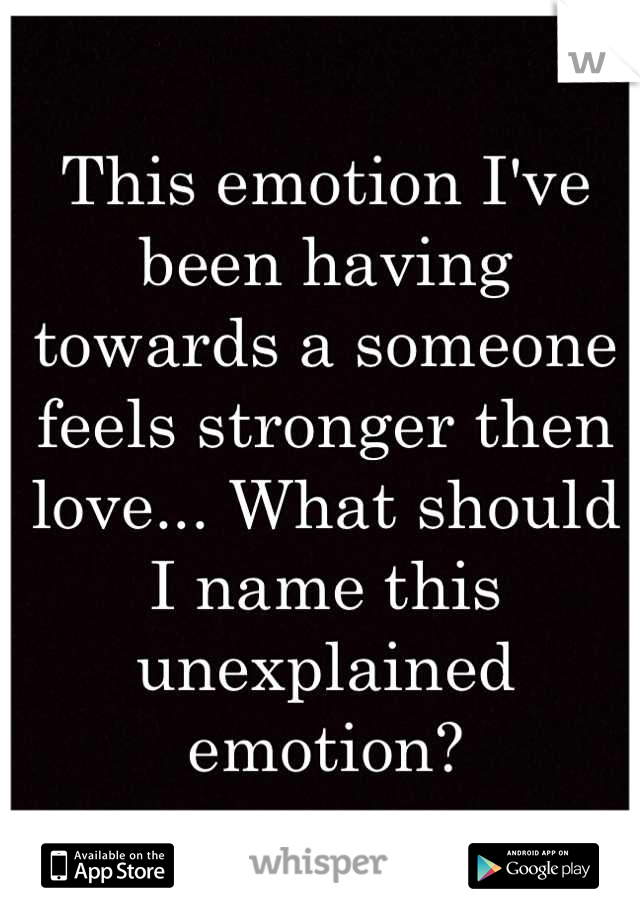 This emotion I've been having towards a someone feels stronger then love... What should I name this unexplained emotion?