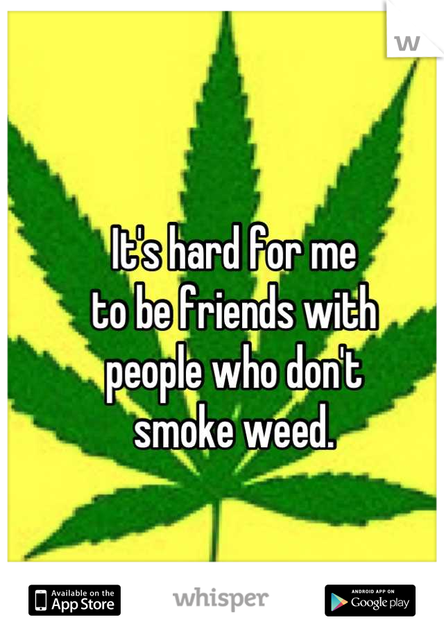 It's hard for me to be friends with  people who don't smoke weed.