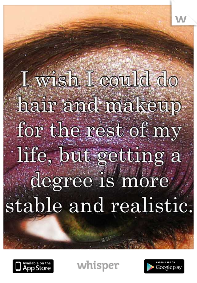 I wish I could do hair and makeup for the rest of my life, but getting a degree is more stable and realistic.