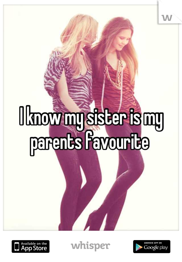 I know my sister is my parents favourite