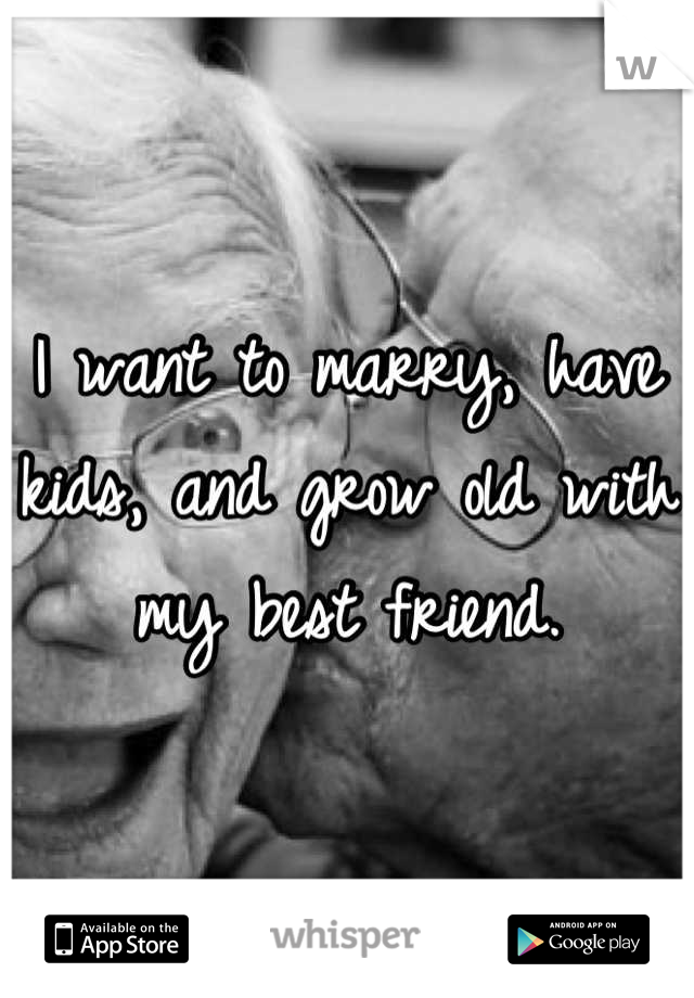 I want to marry, have kids, and grow old with my best friend.