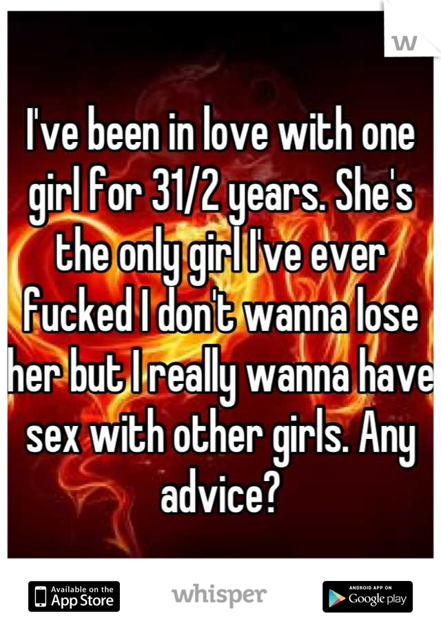 I've been in love with one girl for 31/2 years. She's the only girl I've ever fucked I don't wanna lose her but I really wanna have sex with other girls. Any advice?