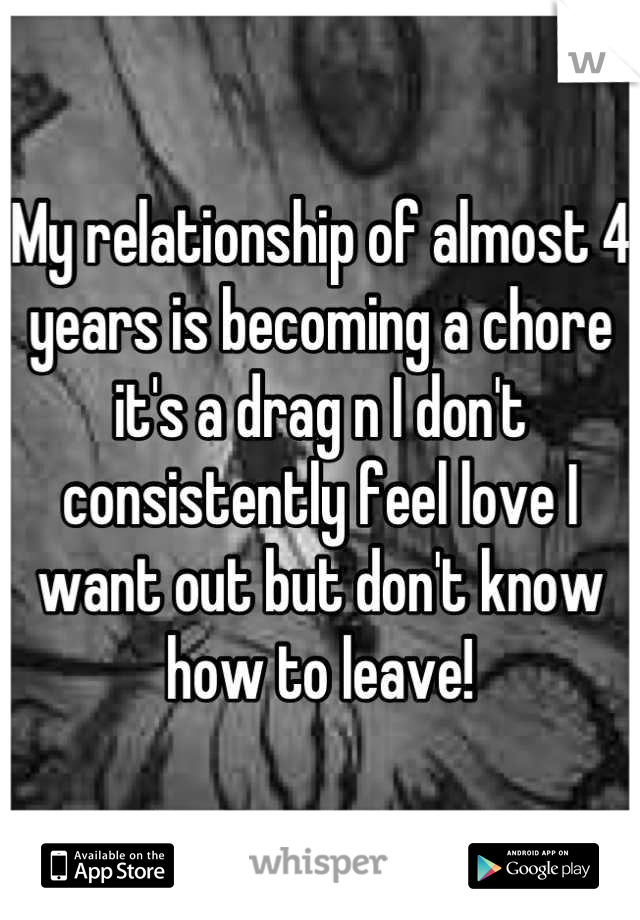 My relationship of almost 4 years is becoming a chore it's a drag n I don't consistently feel love I want out but don't know how to leave!