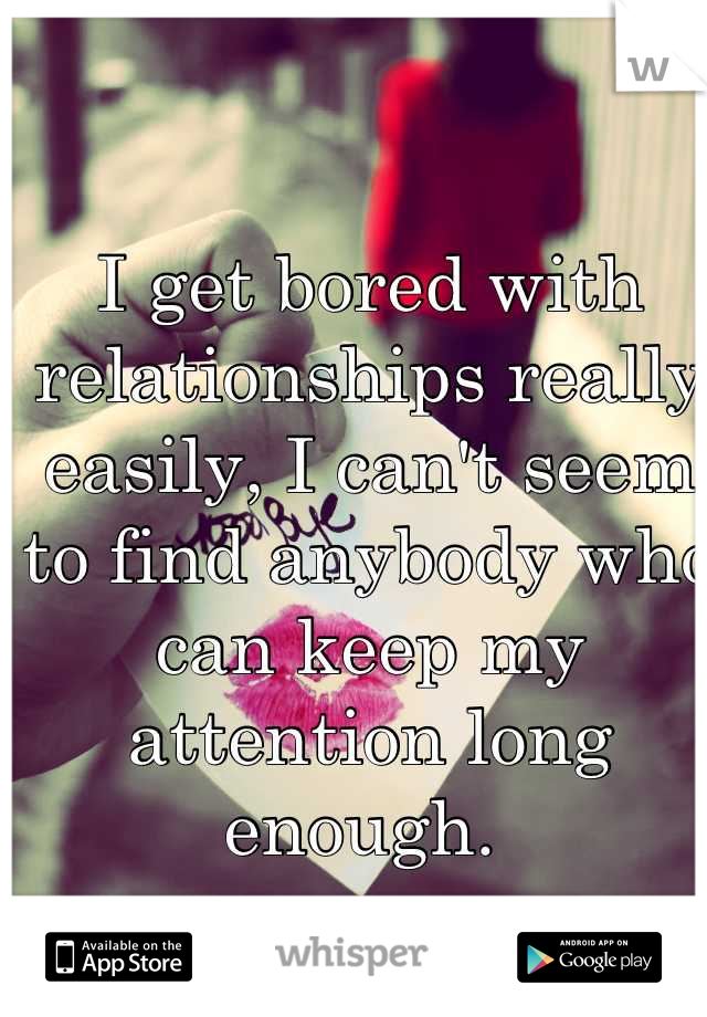 I get bored with relationships really easily, I can't seem to find anybody who can keep my attention long enough.