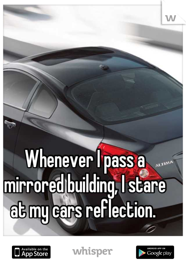 Whenever I pass a mirrored building, I stare at my cars reflection.