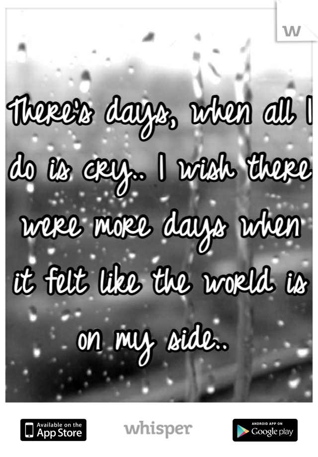 There's days, when all I do is cry.. I wish there were more days when it felt like the world is on my side..