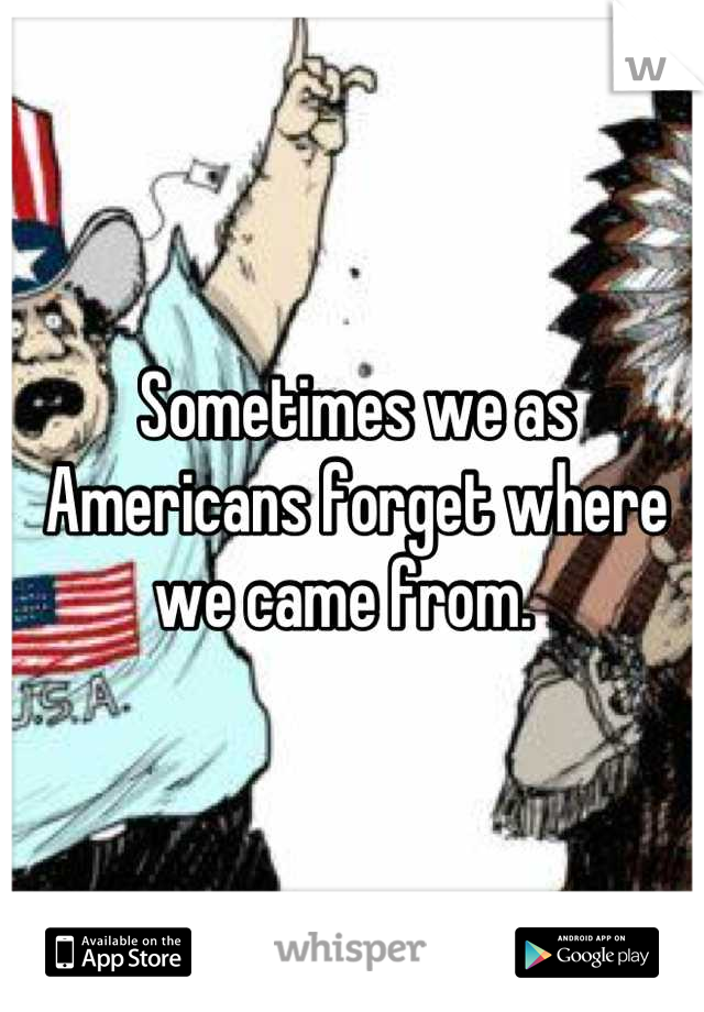 Sometimes we as Americans forget where we came from.