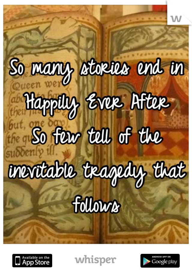 So many stories end in Happily Ever After So few tell of the inevitable tragedy that follows