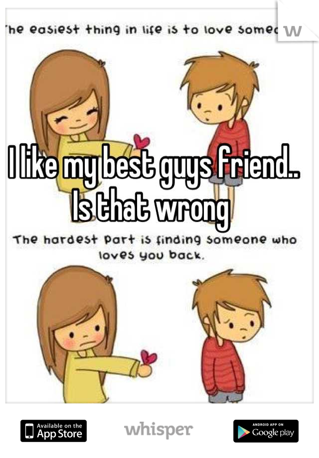 I like my best guys friend.. Is that wrong