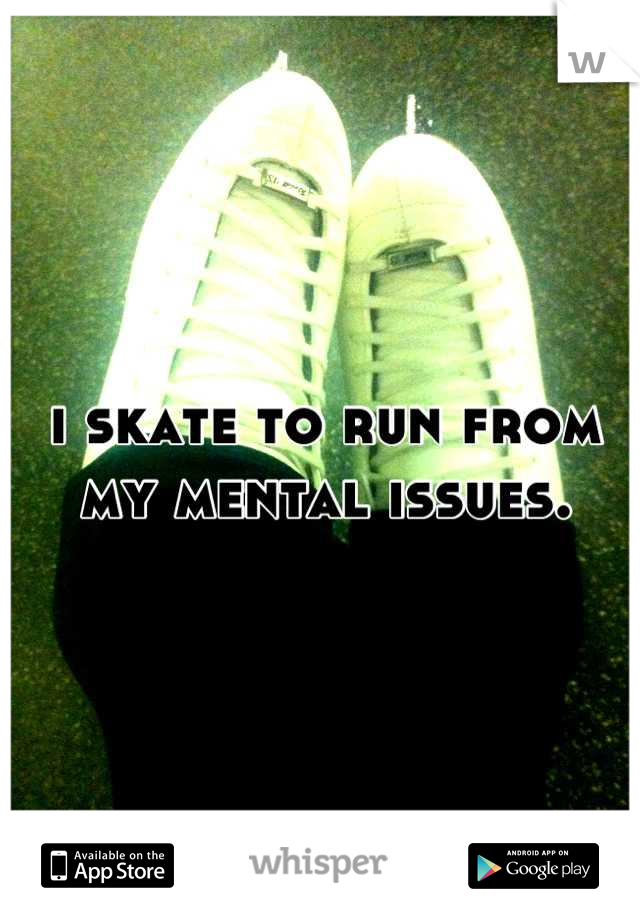 i skate to run from my mental issues.