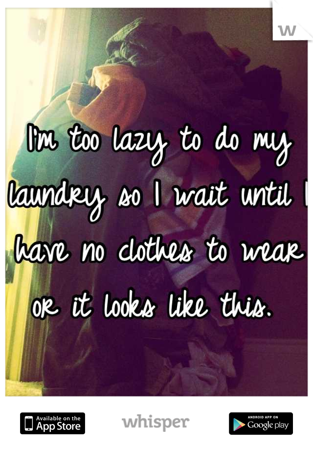 I'm too lazy to do my laundry so I wait until I have no clothes to wear or it looks like this.