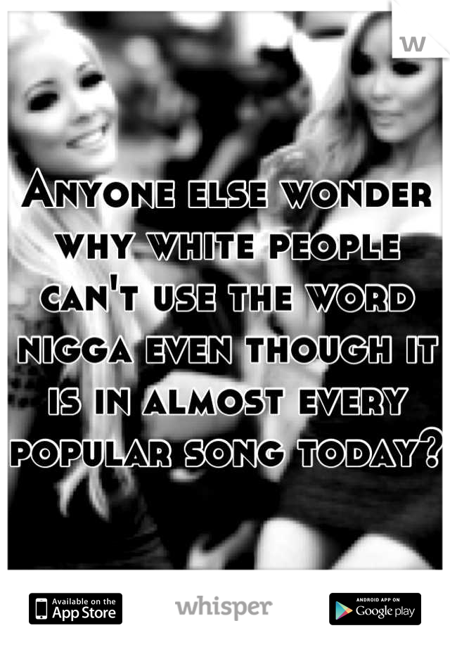 Anyone else wonder why white people can't use the word nigga even though it is in almost every popular song today?