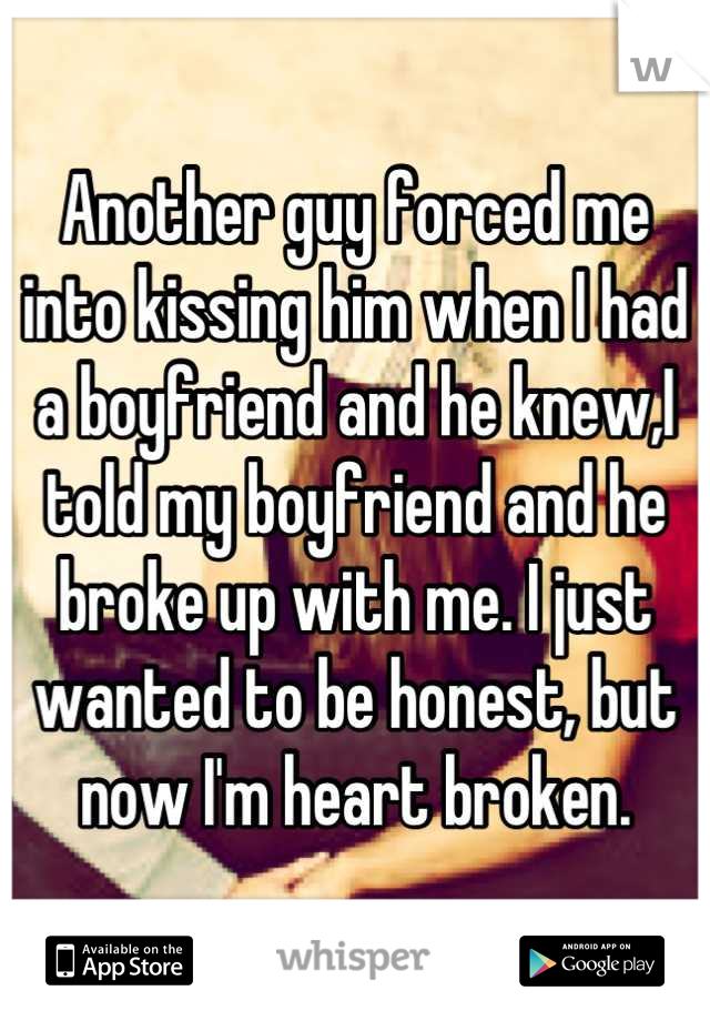 Another guy forced me into kissing him when I had a boyfriend and he knew,I told my boyfriend and he broke up with me. I just wanted to be honest, but now I'm heart broken.