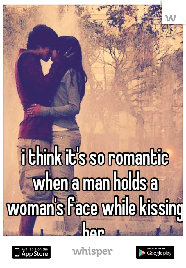 i think it's so romantic when a man holds a woman's face while kissing her