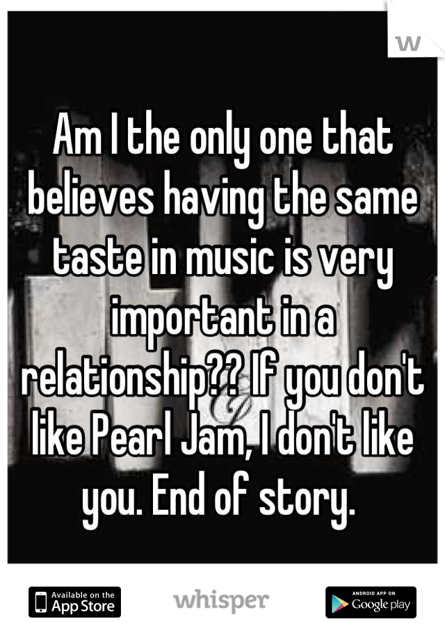 Am I the only one that believes having the same taste in music is very important in a relationship?? If you don't like Pearl Jam, I don't like you. End of story.