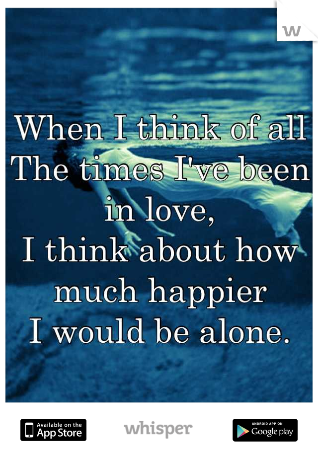When I think of all The times I've been in love, I think about how much happier I would be alone.