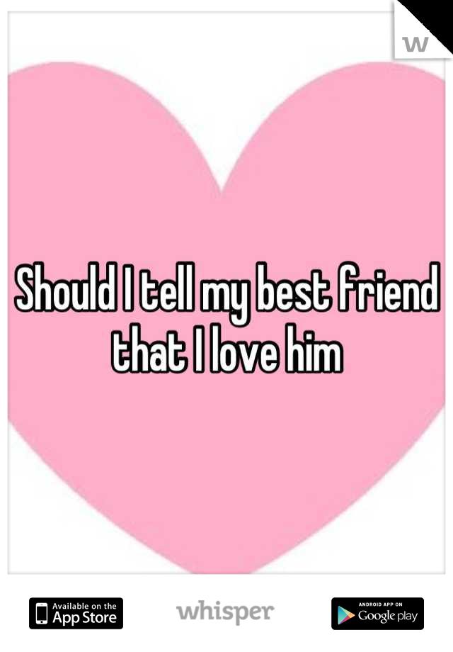 Should I tell my best friend that I love him