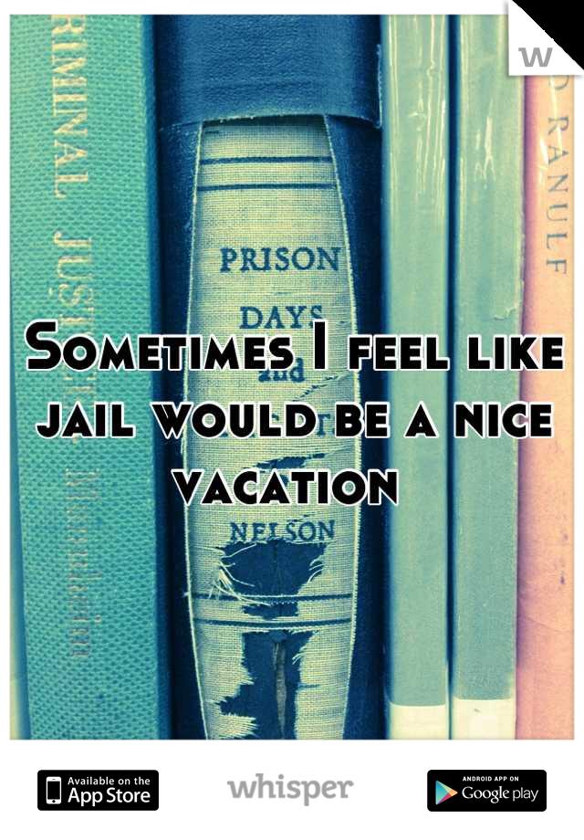 Sometimes I feel like jail would be a nice vacation