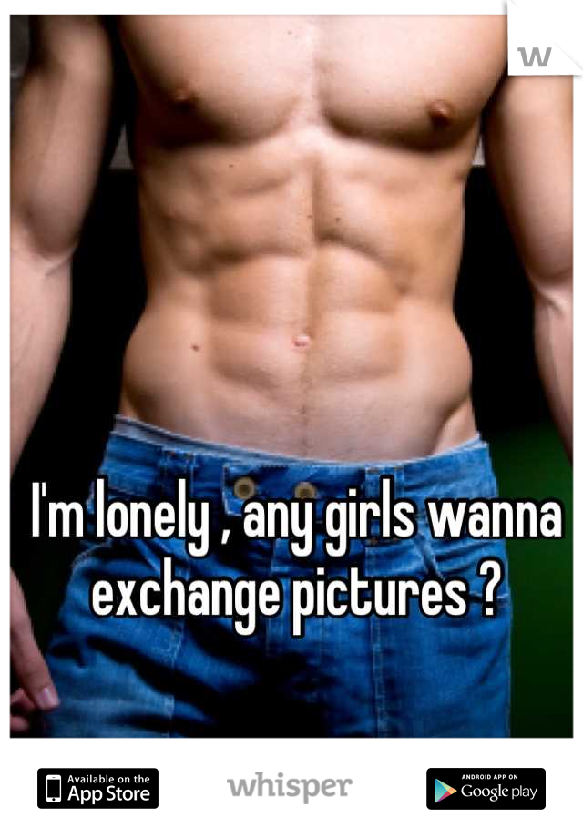 I'm lonely , any girls wanna exchange pictures ?