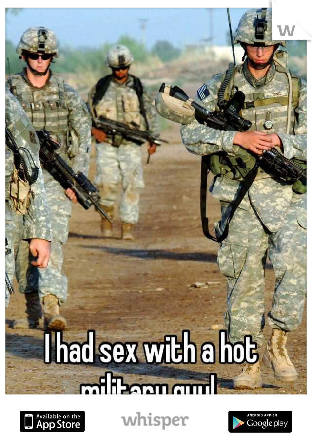 I had sex with a hot military guy!
