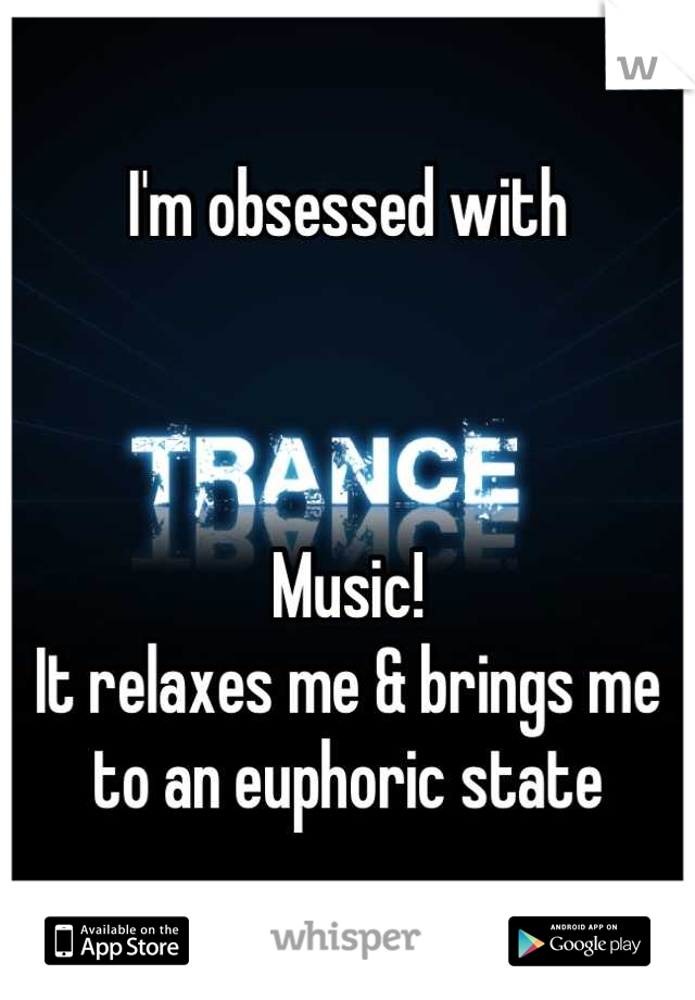 I'm obsessed with    Music! It relaxes me & brings me to an euphoric state