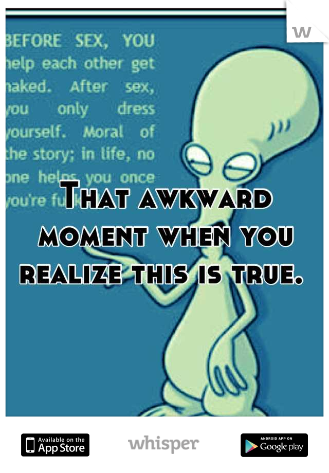 That awkward moment when you realize this is true.