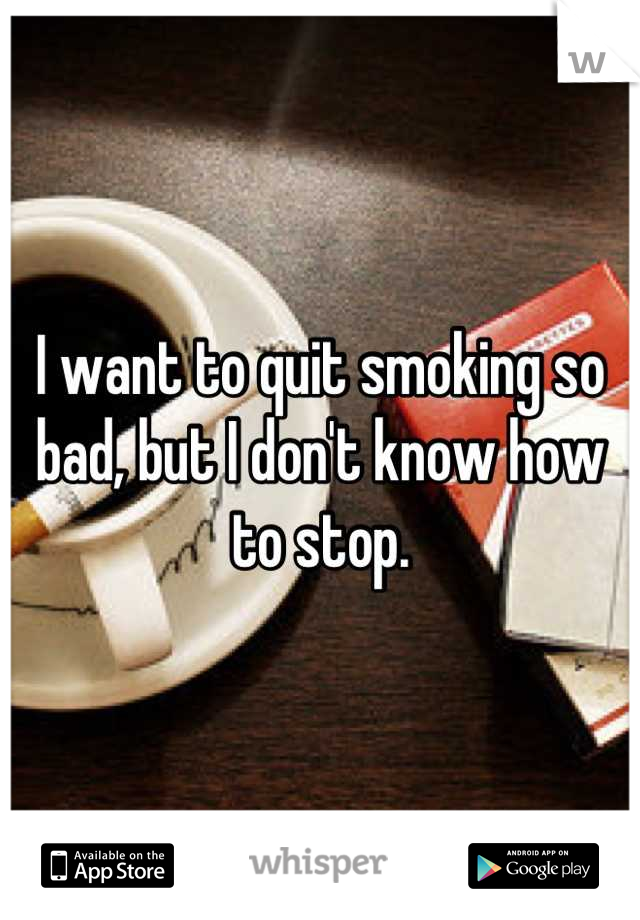 I want to quit smoking so bad, but I don't know how to stop.
